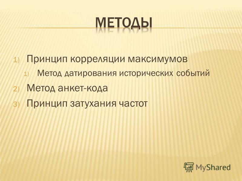 1) Принцип корреляции максимумов 1) Метод датирования исторических событий 2) Метод анкет-кода 3) Принцип затухания частот