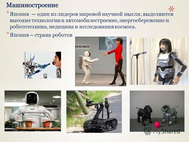 Машиностроение * Япония один из лидеров мировой научной мысли, выделяются высокие технологии и автомобилестроение, энергосбережение и робототехника, медицина и исследования космоса. * Япония – страна роботов