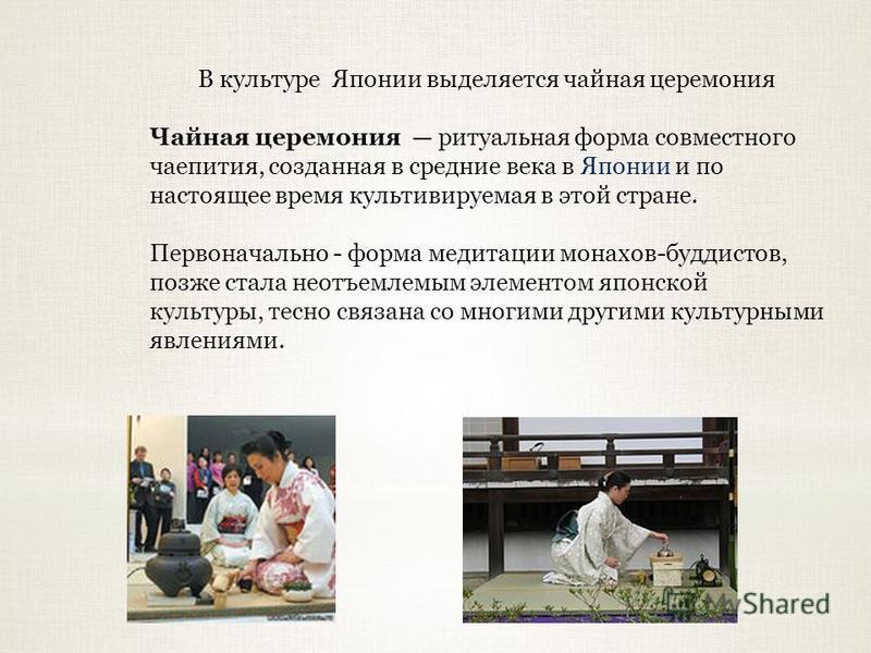 В культуре Японии выделяется чайная церемония Чайная церемония ритуальная форма совместного чаепития, созданная в средние века в Японии и по настоящее время культивируемая в этой стране. Первоначально - форма медитации монахов-буддистов, позже стала