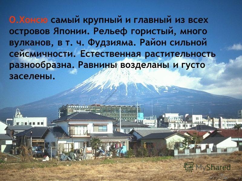 О.Хонсю самый крупный и главный из всех островов Японии. Рельеф гористый, много вулканов, в т. ч. Фудзияма. Район сильной сейсмичности. Естественная растительность разнообразна. Равнины возделаны и густо заселены.