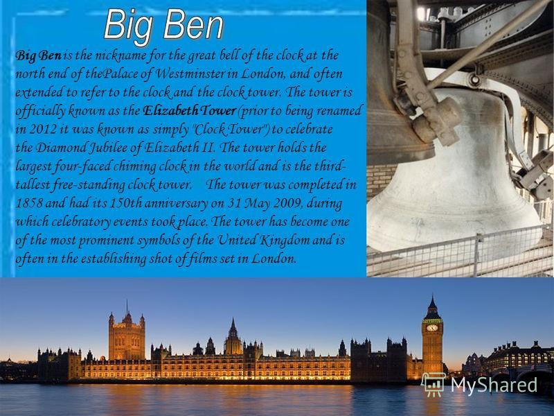 Big Ben is the nickname for the great bell of the clock at the north end of thePalace of Westminster in London, and often extended to refer to the clock and the clock tower. The tower is officially known as the Elizabeth Tower (prior to being renamed