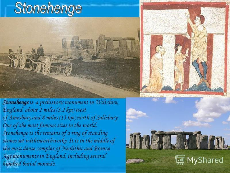 Stonehenge is a prehistoric monument in Wiltshire, England, about 2 miles (3.2 km) west of Amesbury and 8 miles (13 km) north of Salisbury. One of the most famous sites in the world, Stonehenge is the remains of a ring of standing stones set withinea