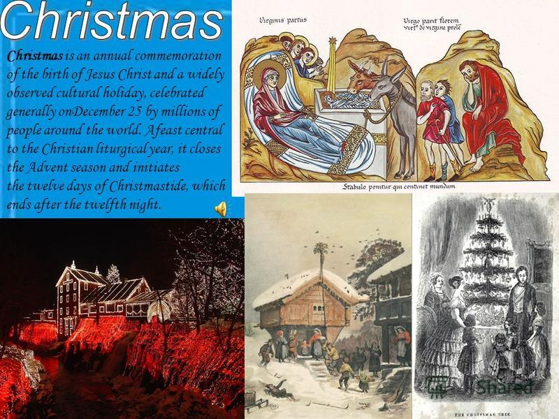 Christmas is an annual commemoration of the birth of Jesus Christ and a widely observed cultural holiday, celebrated generally onDecember 25 by millions of people around the world. Afeast central to the Christian liturgical year, it closes the Advent