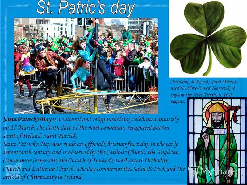 Saint Patrick's Day is a cultural and religiousholiday celebrated annually on 17 March, the death date of the most commonly-recognised patron saint of Ireland, Saint Patrick. Saint Patrick's Day was made an official Christian feast day in the early s