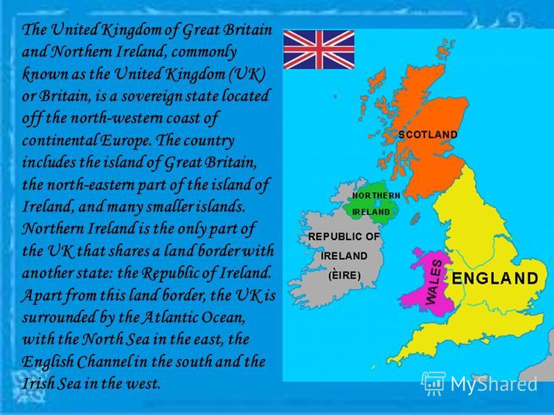 The United Kingdom of Great Britain and Northern Ireland, commonly known as the United Kingdom (UK) or Britain, is a sovereign state located off the north-western coast of continental Europe. The country includes the island of Great Britain, the nort