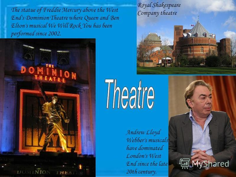 Royal Shakespeare Company theatre Andrew Lloyd Webber's musicals have dominated London's West End since the late 20th century. The statue of Freddie Mercury above the West End's Dominion Theatre where Queen and Ben Elton's musical We Will Rock You ha
