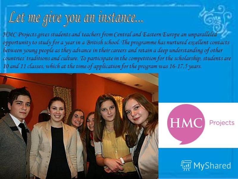 HMC Projects gives students and teachers from Central and Eastern Europe an unparalleled opportunity to study for a year in a British school. The programme has nurtured excellent contacts between young people as they advance in their careers and reta