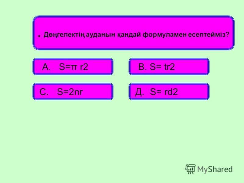 . Дөңгелектің ауданын қандай формуламен есептейміз? А. S=π r2 В. S= tr2 С. S=2nr Д. S= rd2