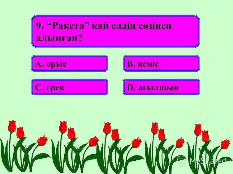 9. Ракета қай елдің сөзінен алынған? А. орысВ. неміс С. грекD. ағылшын