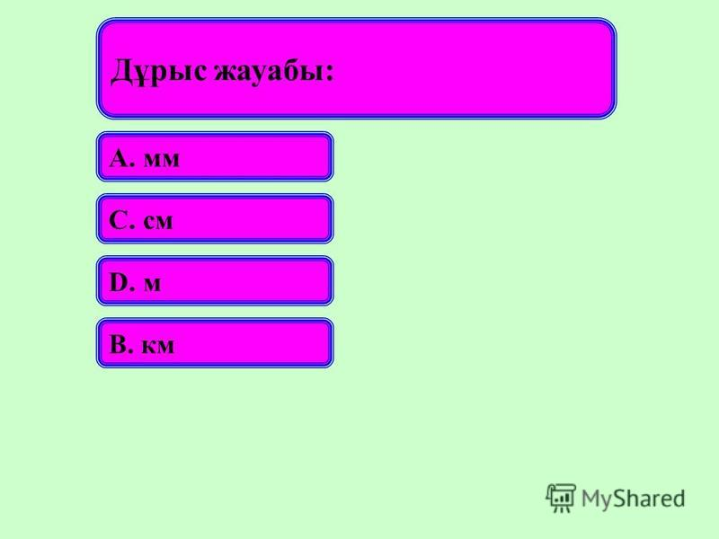 Дұрыс жауабы: А. мм С. см D. м В. км