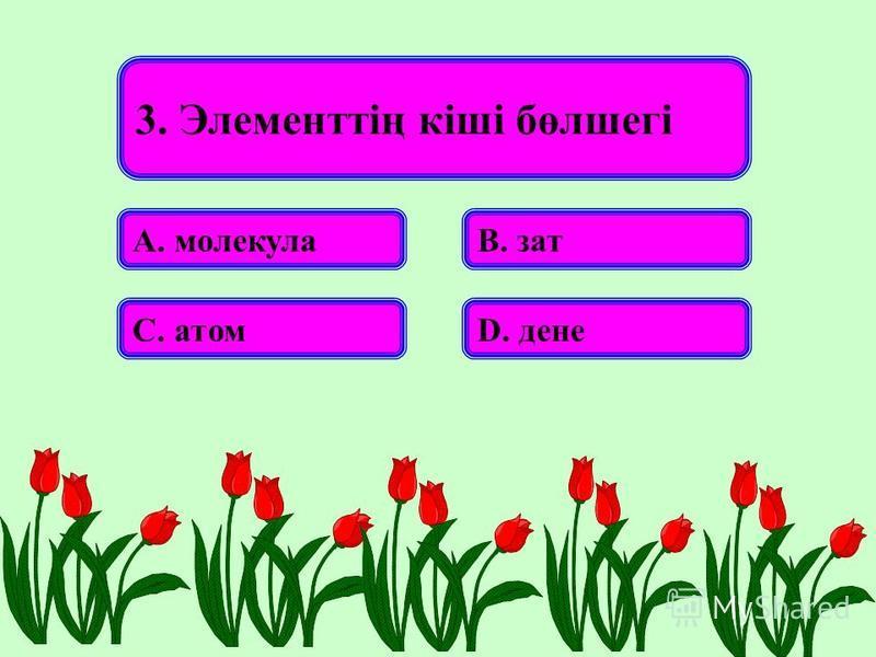 3. Элементтің кіші бөлшегі А. молекулаВ. зат С. атомD. дене