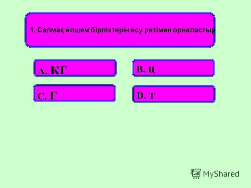 1. Салмақ өлшем бірліктерін өсу ретімен орналастыр А. кг В. ц С. г D. т
