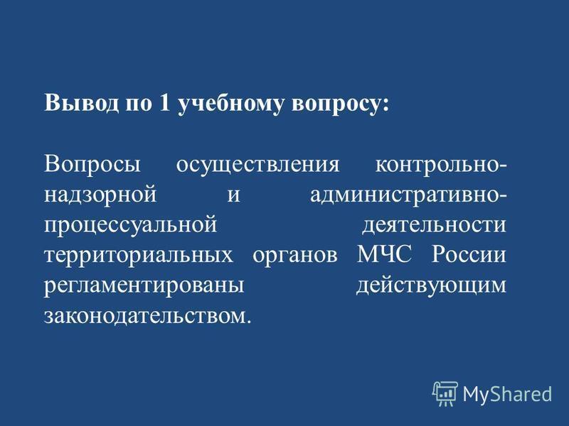 Вывод по 1 учебному вопросу: Вопросы осуществления контрольно- надзорной и административно- процессуальной деятельности территориальных органов МЧС России регламентированы действующим законодательством.