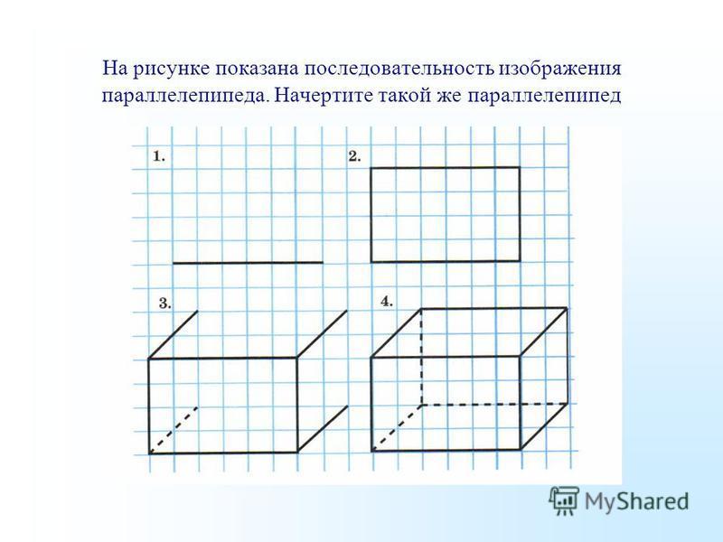 На рисунке показана последовательность изображения параллелепипеда. Начертите такой же параллелепипед