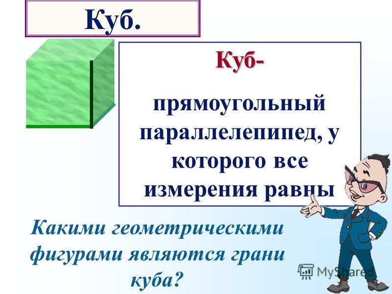 Какими геометрическими фигурами являются грани куба? Куб- прямоугольный параллелепипед, у которого все измерения равны Куб.