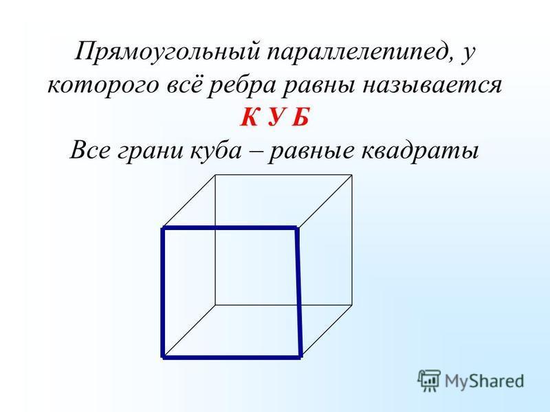 Прямоугольный параллелепипед, у которого всё ребра равны называется К У Б Все грани куба – равные квадраты