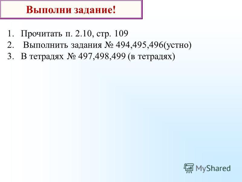 Выполни задание! 1. Прочитать п. 2.10, стр. 109 2. Выполнить задания 494,495,496(устно) 3. В тетрадях 497,498,499 (в тетрадях)