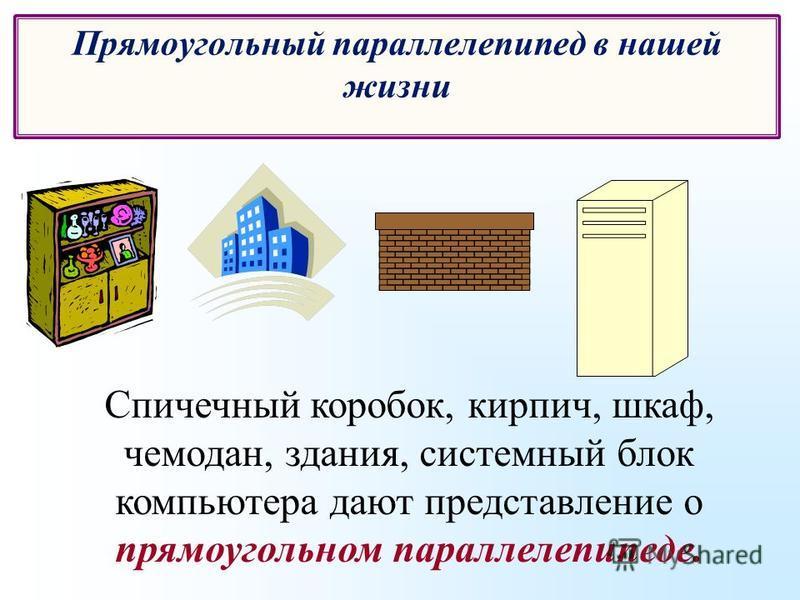 Спичечный коробок, кирпич, шкаф, чемодан, здания, системный блок компьютера дают представление о прямоугольном параллелепипеде. Прямоугольный параллелепипед в нашей жизни