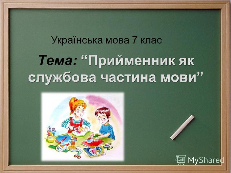 Прийменник як службова частина мови Тема: Прийменник як службова частина мови Українська мова 7 клас