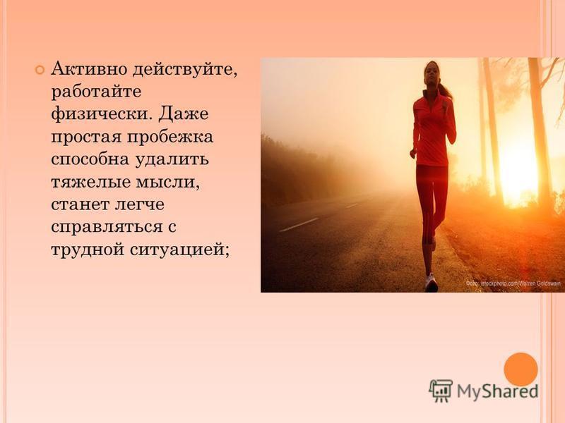Активно действуйте, работайте физически. Даже простая пробежка способна удалить тяжелые мысли, станет легче справляться с трудной ситуацией;