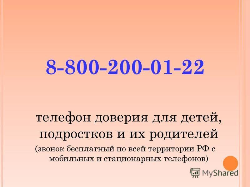 8-800-200-01-22 телефон доверия для детей, подростков и их родителей (звонок бесплатный по всей территории РФ с мобильных и стационарных телефонов)