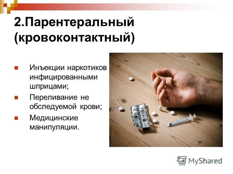 2. Парентеральный (крови контактный) Инъекции наркотиков инфицированными шприцами; Переливание не обследуемой крови; Медицинские манипуляции.