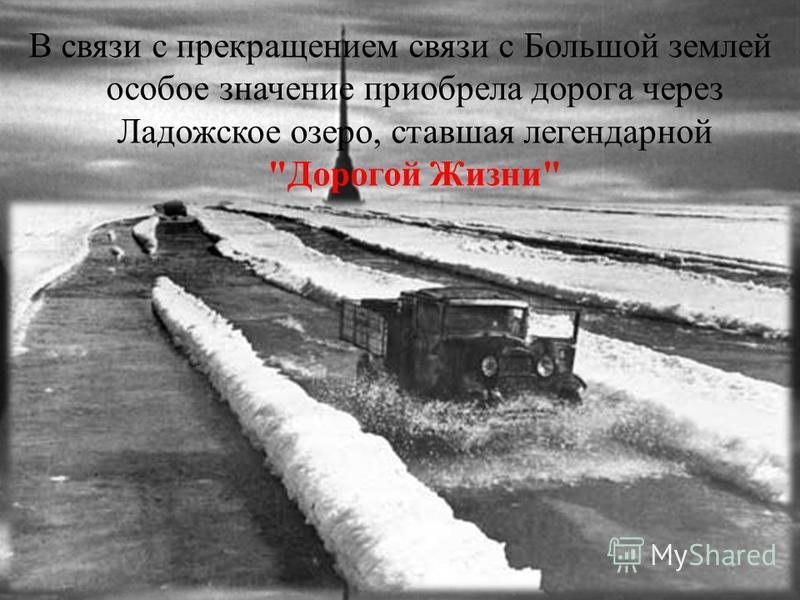 В связи с прекращением связи с Большой землей особое значение приобрела дорога через Ладожское озеро, ставшая легендарной Дорогой Жизни