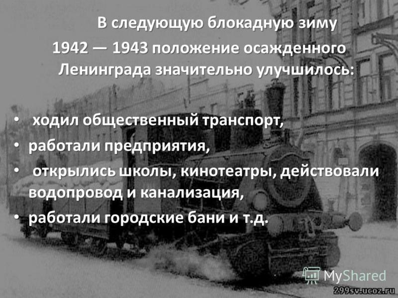 В следующую блокадную зиму В следующую блокадную зиму 1942 1943 положение осажденного Ленинграда значительно улучшилось: ходил общественный транспорт, ходил общественный транспорт, работали предприятия, работали предприятия, открылись школы, кинотеат