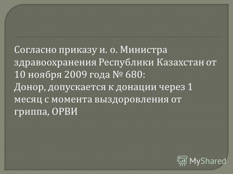 Согласно приказу и. о. Министра здравоохранения Республики Казахстан от 10 ноября 2009 года 680: Донор, допускается к донации через 1 месяц с момента выздоровления от гриппа, ОРВИ