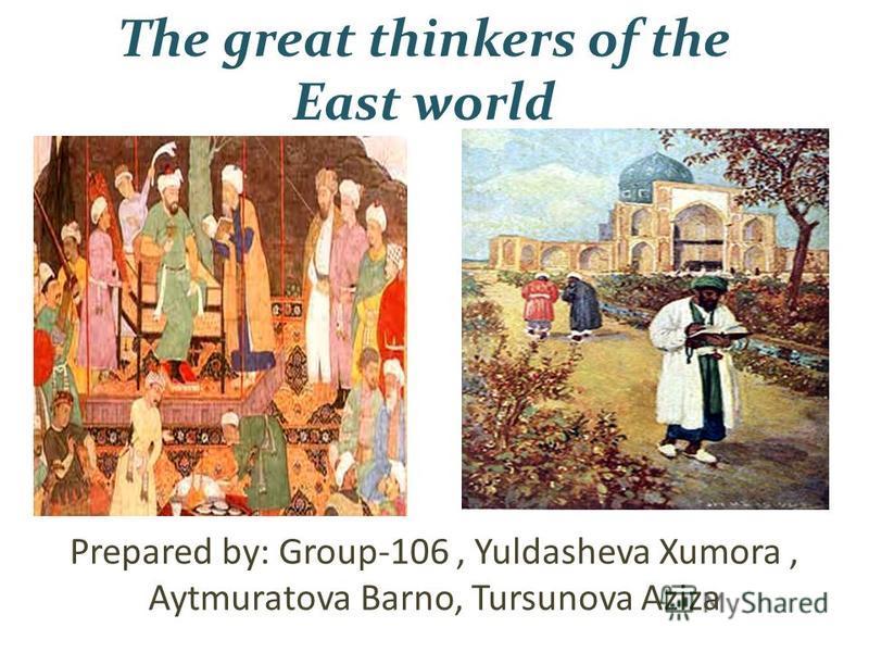 The great thinkers of the East world Prepared by: Group-106, Yuldasheva Xumora, Aytmuratova Barno, Tursunova Aziza