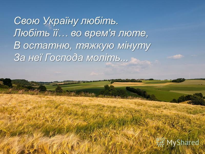 Свою Україну любіть. Любіть її… во врем'я люте, В остатню, тяжкую мінуту За неї Господа моліть...