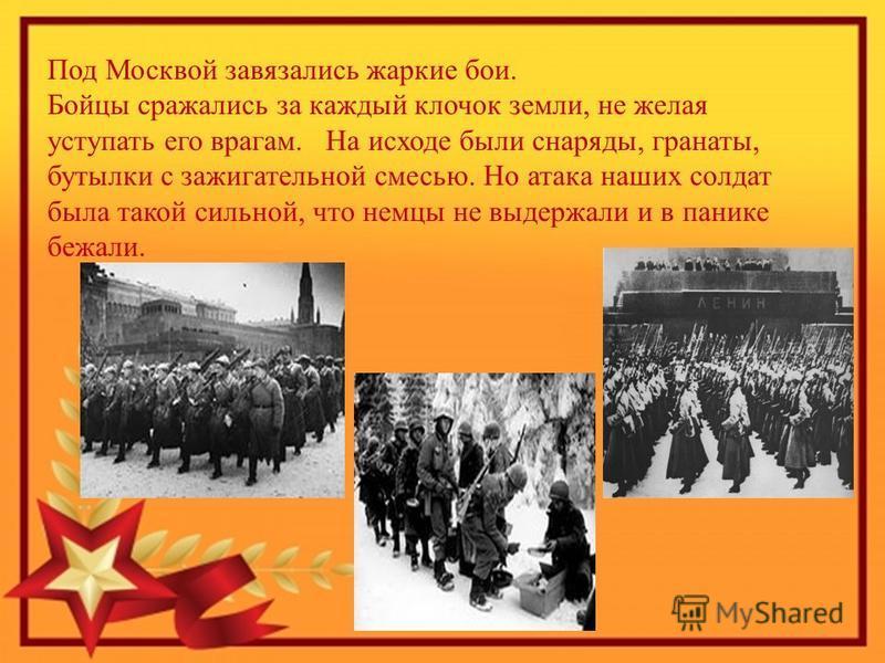 Под Москвой завязались жаркие бои. Бойцы сражались за каждый клочок земли, не желая уступать его врагам. На исходе были снаряды, гранаты, бутылки с зажигательной смесью. Но атака наших солдат была такой сильной, что немцы не выдержали и в панике бежа
