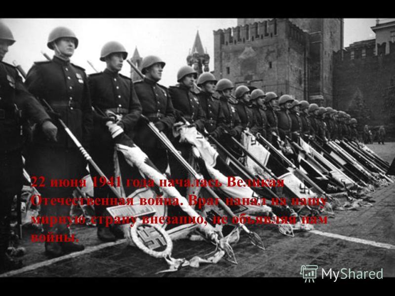 22 июня 1941 года началась Великая Отечественная война. Враг напал на нашу мирную страну внезапно, не объявляя нам войны.