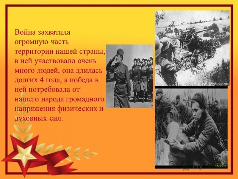 Война захватила огромную часть территории нашей страны, в ней участвовало очень много людей, она длилась долгих 4 года, а победа в ней потребовала от нашего народа громадного напряжения физических и духовных сил.