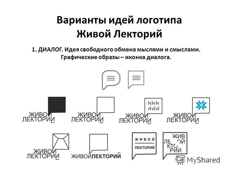 Варианты идей логотипа Живой Лекторий 1. ДИАЛОГ. Идея свободного обмена мыслями и смыслами. Графические образы – иконка диалога.