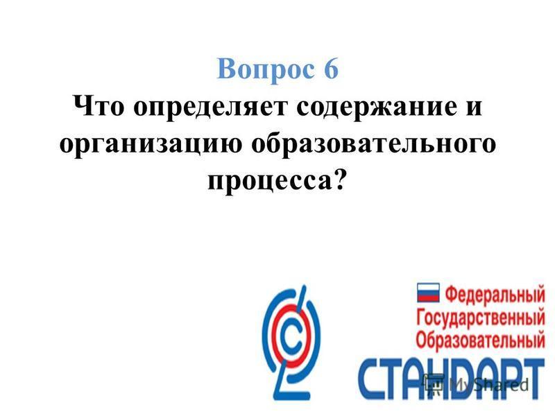 Вопрос 6 Что определяет содержание и организацию образовательного процесса?
