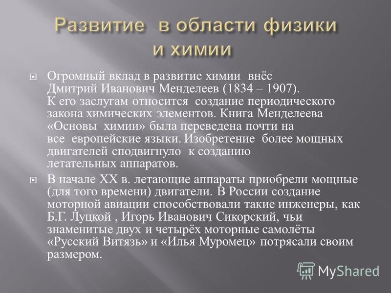 Огромный вклад в развитие химии внёс Дмитрий Иванович Менделеев (1834 – 1907). К его заслугам относится создание периодического закона химических элементов. Книга Менделеева « Основы химии » была переведена почти на все европейские языки. Изобретение