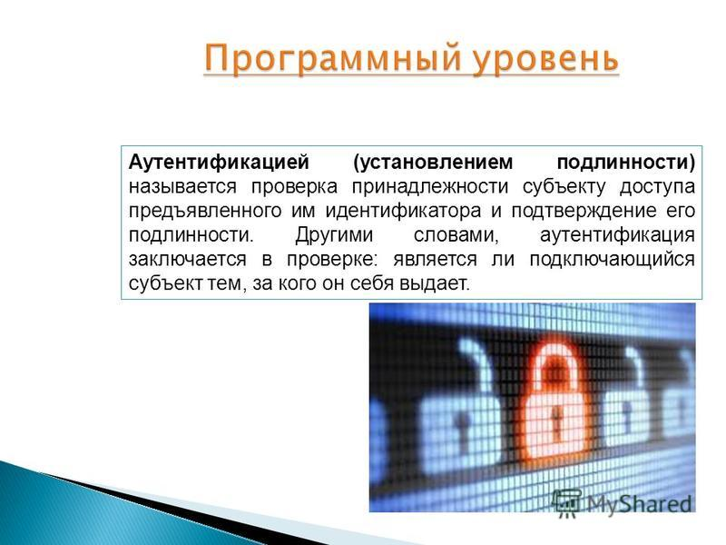 Аутентификацией (установлением подлинности) называется проверка принадлежности субъекту доступа предъявленного им идентификатора и подтверждение его подлинности. Другими словами, аутентификация заключается в проверке: является ли подключающийся субъе