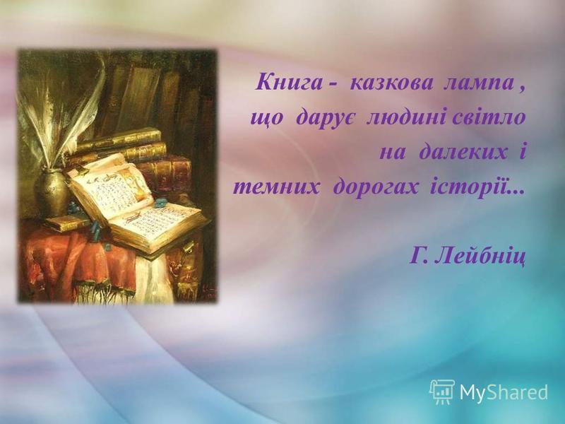 Книга - казкова лампа, що дарує людині світло на далеких і темних дорогах історії... Г. Лейбніц
