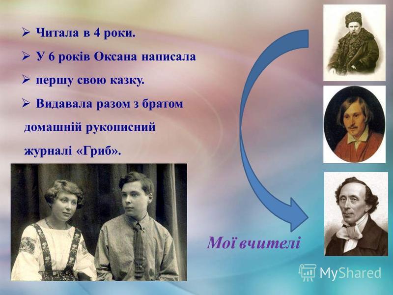 Читала в 4 роки. У 6 років Оксана написала першу свою казку. Видавала разом з братом домашній рукописний журналі «Гриб». Мої вчителі