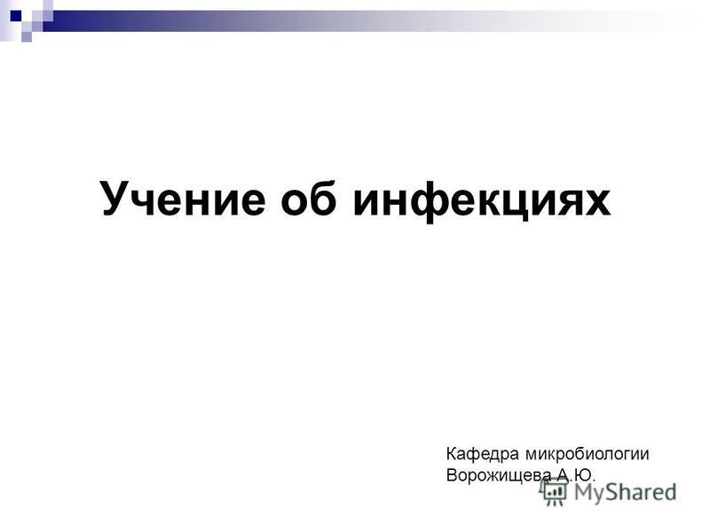 Учение об инфекциях Кафедра микробиологии Ворожищева А.Ю.