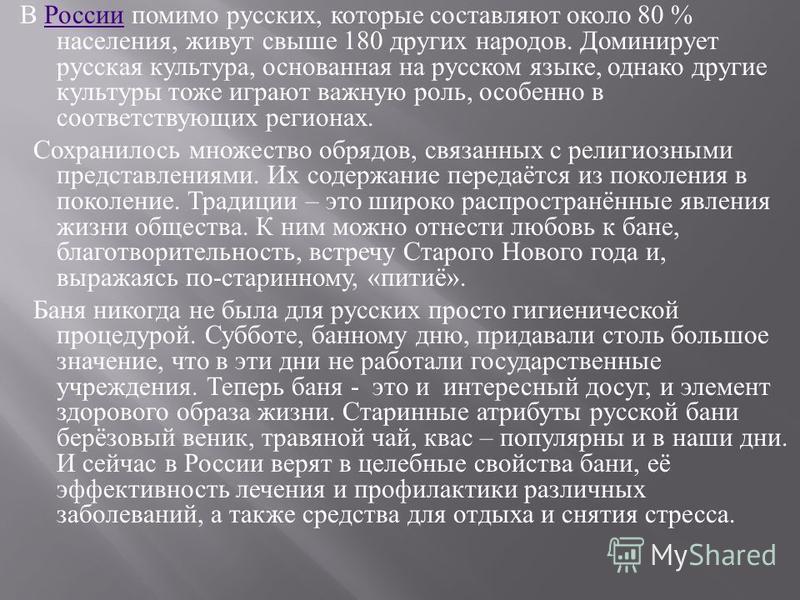 В России помимо русских, которые составляют около 80 % населения, живут свыше 180 других народов. Доминирует русская культура, основанная на русском языке, однако другие культуры тоже играют важную роль, особенно в соответствующих регионах. России Со