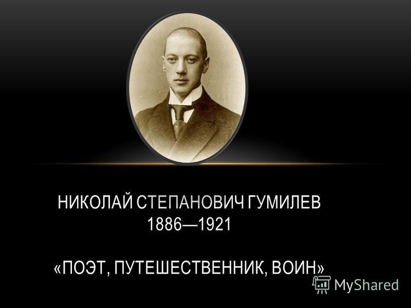 НИКОЛАЙ СТЕПАНОВИЧ ГУМИЛЕВ 18861921 «ПОЭТ, ПУТЕШЕСТВЕННИК, ВОИН»