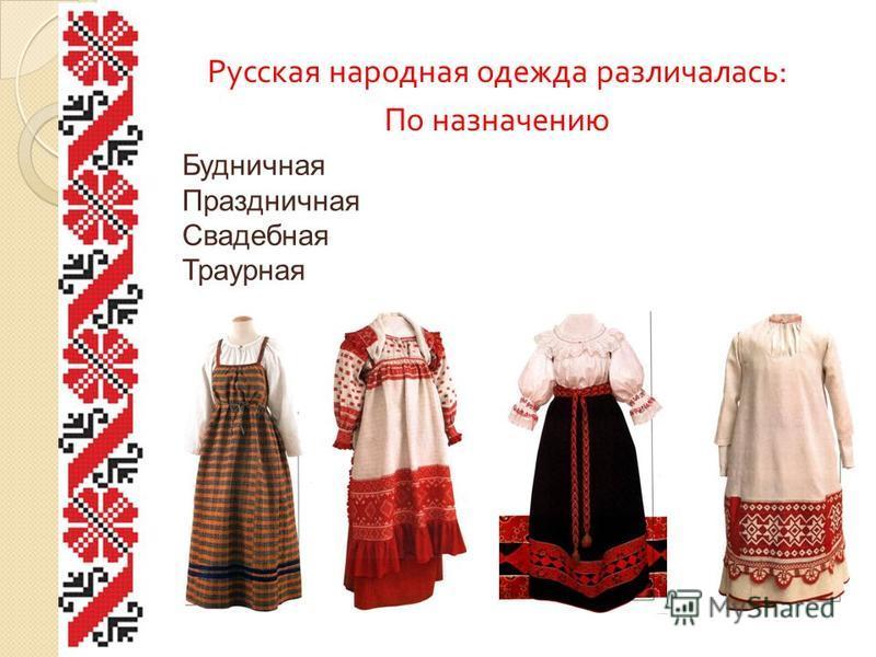 Русская народная одежда различалась : По назначению Будничная Праздничная Свадебная Траурная