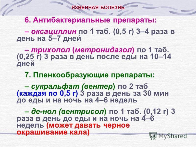 ЯЗВЕННАЯ БОЛЕЗНЬ 6. Антибактериальные препараты: – оксациллин по 1 таб. (0,5 г) 3–4 раза в день на 5–7 дней – трихопол (метронидазол) по 1 таб. (0,25 г) 3 раза в день после еды на 10–14 дней 7. Пленкообразующие препараты: – сукральфат (вентер) по 2 т