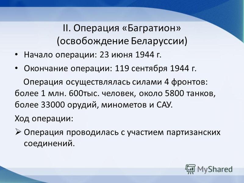 II. Операция «Багратион» (освобождение Беларуссии) Начало операции: 23 июня 1944 г. Окончание операции: 119 сентября 1944 г. Операция осуществлялась силами 4 фронтов: более 1 млн. 600 тыс. человек, около 5800 танков, более 33000 орудий, минометов и С