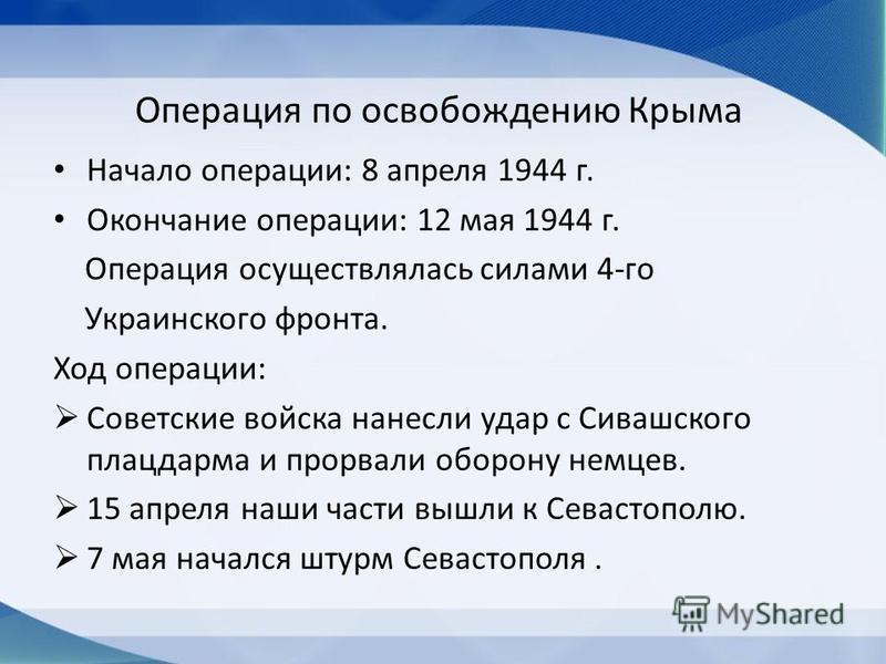 Операция по освобождению Крыма Начало операции: 8 апреля 1944 г. Окончание операции: 12 мая 1944 г. Операция осуществлялась силами 4-го Украинского фронта. Ход операции: Советские войска нанесли удар с Сивашского плацдарма и прорвали оборону немцев.