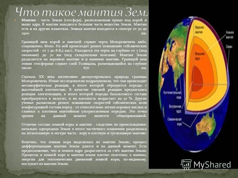 Мантия - часть Земли (геосфера), расположенная прямо под корой и выше ядра. В мантии находится большая часть вещества Земли. Мантия есть и на других планетках. Земная мантия находится в спектре от 30 до 2900 км. Границей меж корой и мантией служит че