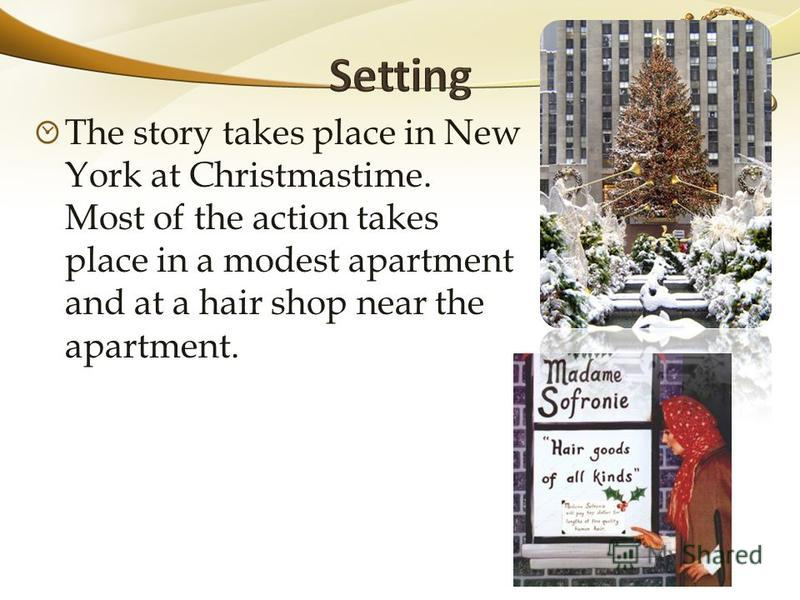 The story takes place in New York at Christmastime. Most of the action takes place in a modest apartment and at a hair shop near the apartment.