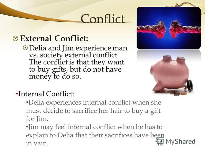 External Conflict: Delia and Jim experience man vs. society external conflict. The conflict is that they want to buy gifts, but do not have money to do so. Internal Conflict: Delia experiences internal conflict when she must decide to sacrifice her h